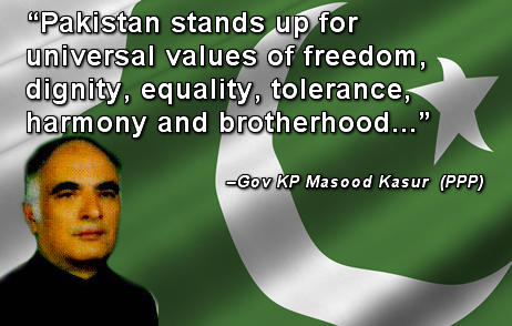 Pakistan stands up for universal values of freedom, dignity, equality, tolerance, harmony and brotherhood and the nation has the immense potential and reserves of talent and energy to regain its glory...Governor Khyber Pukhtunkhwa Masood Kasur (PPP)
